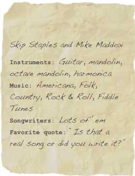 Skip Staples and Mike Maddox  Instruments: Guitar, mandolin, octave mandolin, harmonica Music: Americana, Folk, Country, Rock & Roll, Fiddle Tunes